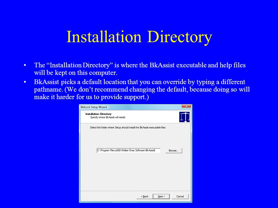 Installation Directory The Installation Directory is where the BkAssist executable and help files will be kept on this computer.