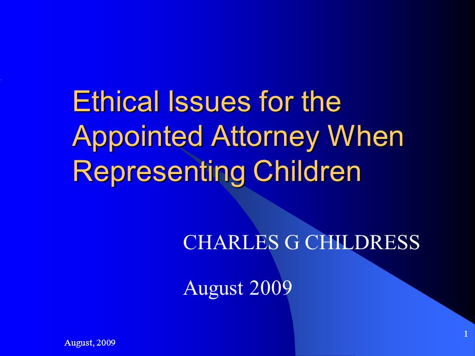 August, 2009 1 Ethical Issues for the Appointed Attorney When Representing Children CHARLES G CHILDRESS August 2009