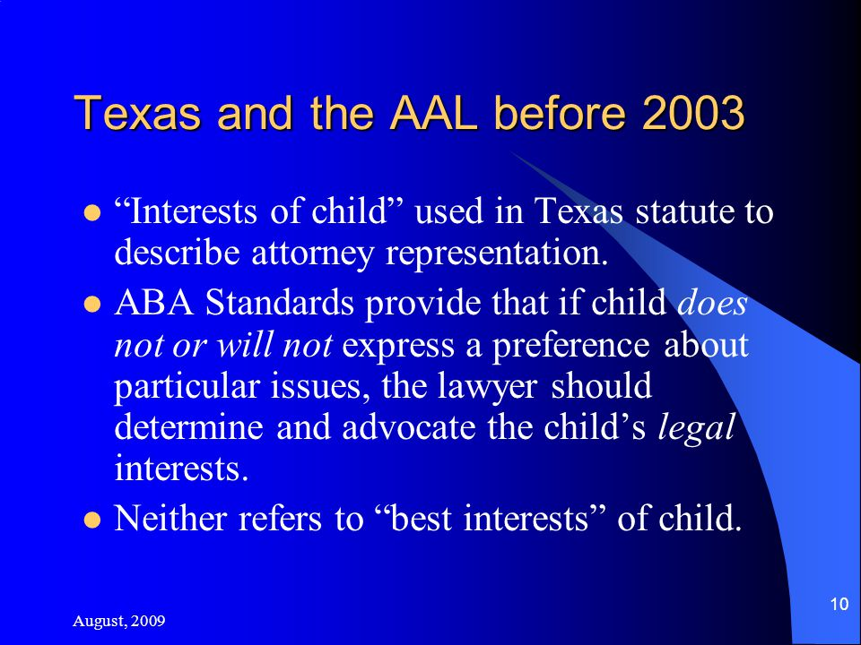 August, 2009 10 Texas and the AAL before 2003 Interests of child used in Texas statute to describe attorney representation.