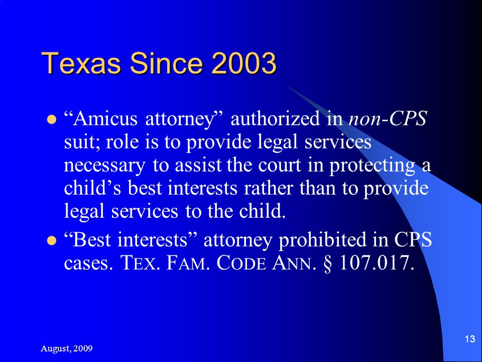 August, 2009 13 Texas Since 2003 Amicus attorney authorized in non-CPS suit; role is to provide legal services necessary to assist the court in protecting a child's best interests rather than to provide legal services to the child.