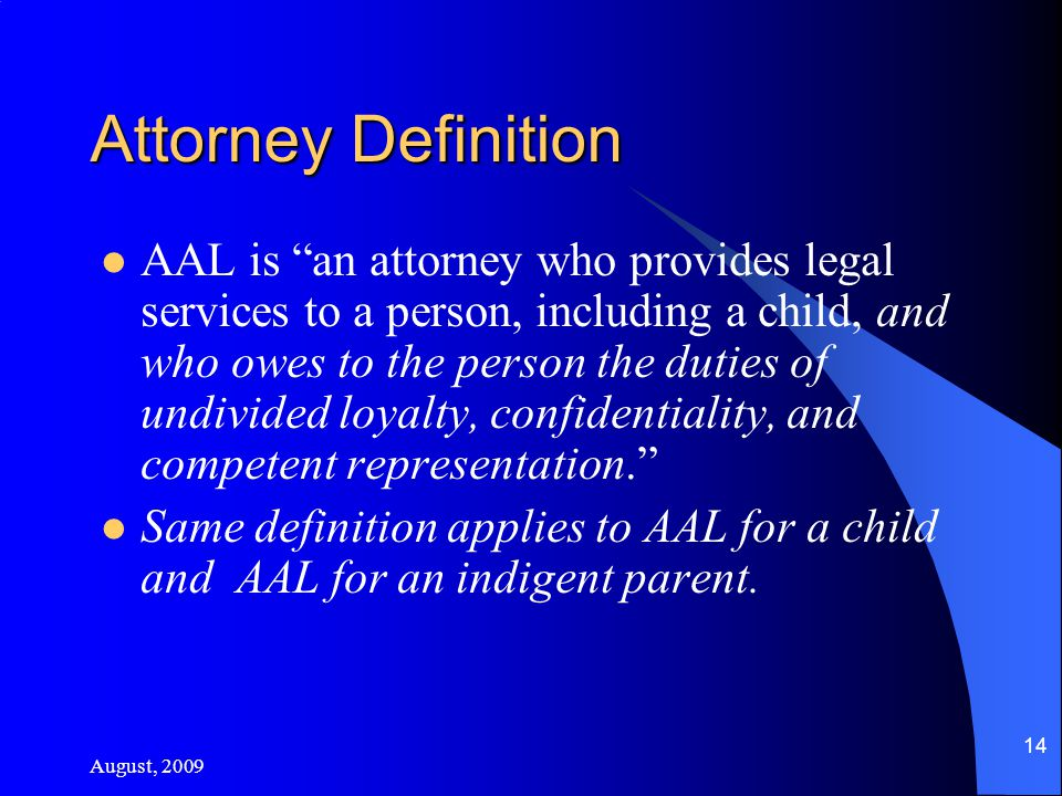 August, 2009 14 Attorney Definition AAL is an attorney who provides legal services to a person, including a child, and who owes to the person the duties of undivided loyalty, confidentiality, and competent representation. Same definition applies to AAL for a child and AAL for an indigent parent.