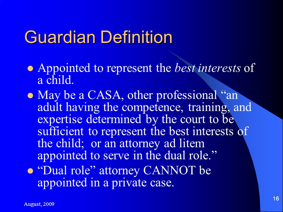 August, 2009 16 Guardian Definition Appointed to represent the best interests of a child.