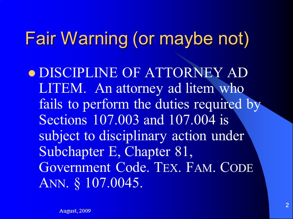 August, 2009 2 Fair Warning (or maybe not) DISCIPLINE OF ATTORNEY AD LITEM.