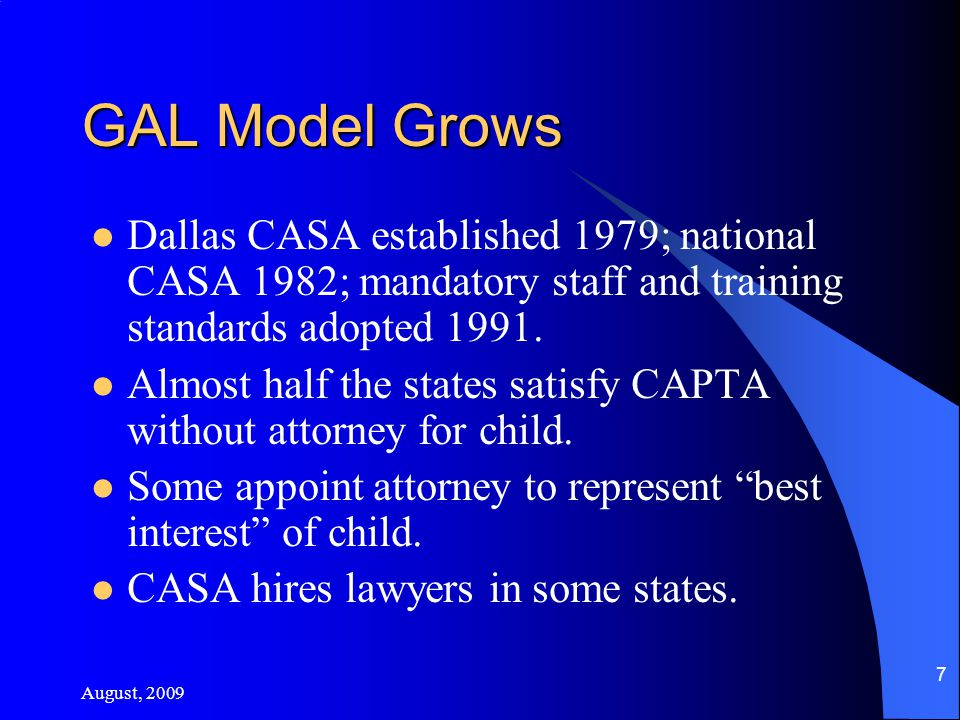 August, 2009 7 GAL Model Grows Dallas CASA established 1979; national CASA 1982; mandatory staff and training standards adopted 1991.