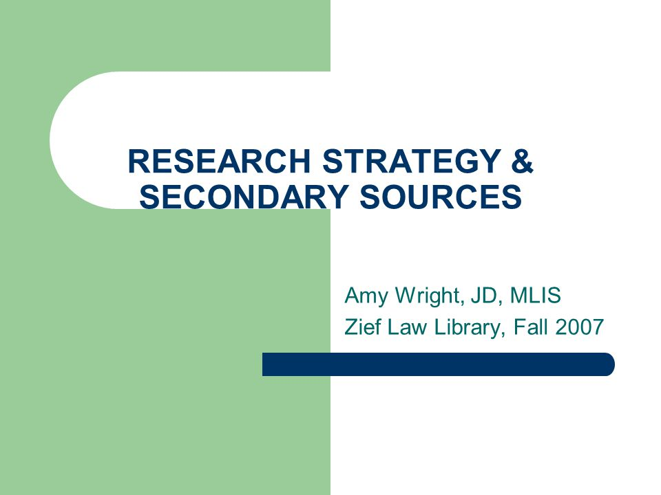 RESEARCH STRATEGY & SECONDARY SOURCES Amy Wright, JD, MLIS Zief Law Library, Fall 2007