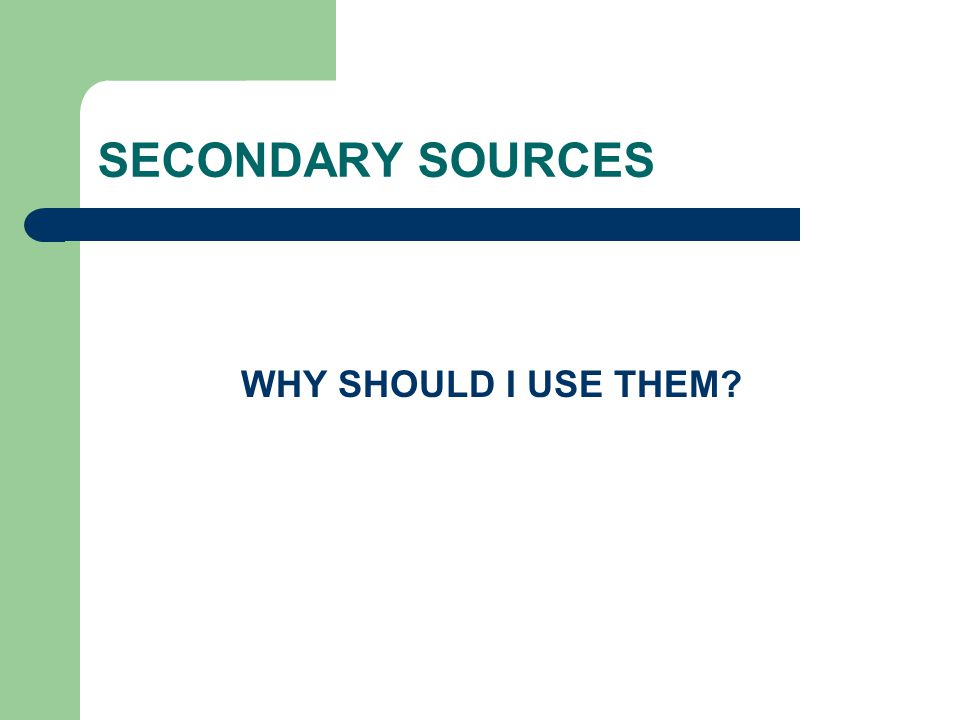 SECONDARY SOURCES WHY SHOULD I USE THEM?
