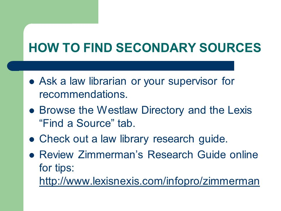 "HOW TO FIND SECONDARY SOURCES Ask a law librarian or your supervisor for recommendations. Browse the Westlaw Directory and the Lexis ""Find a Source"" t"