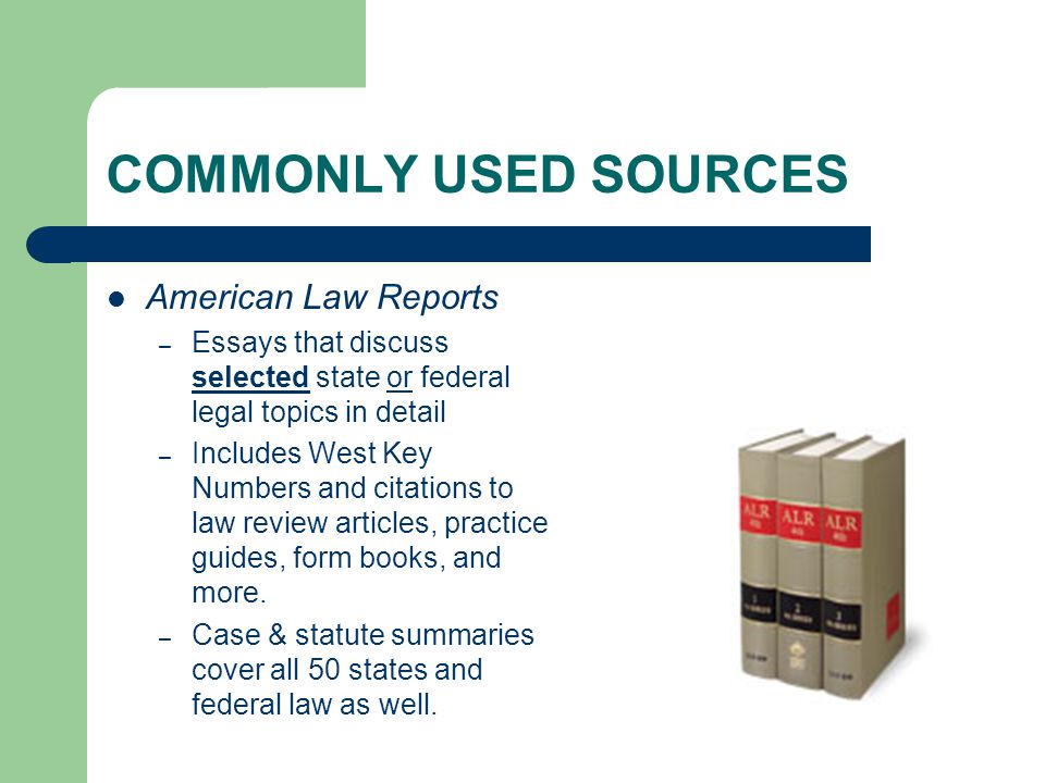 COMMONLY USED SOURCES American Law Reports – Essays that discuss selected state or federal legal topics in detail – Includes West Key Numbers and cita