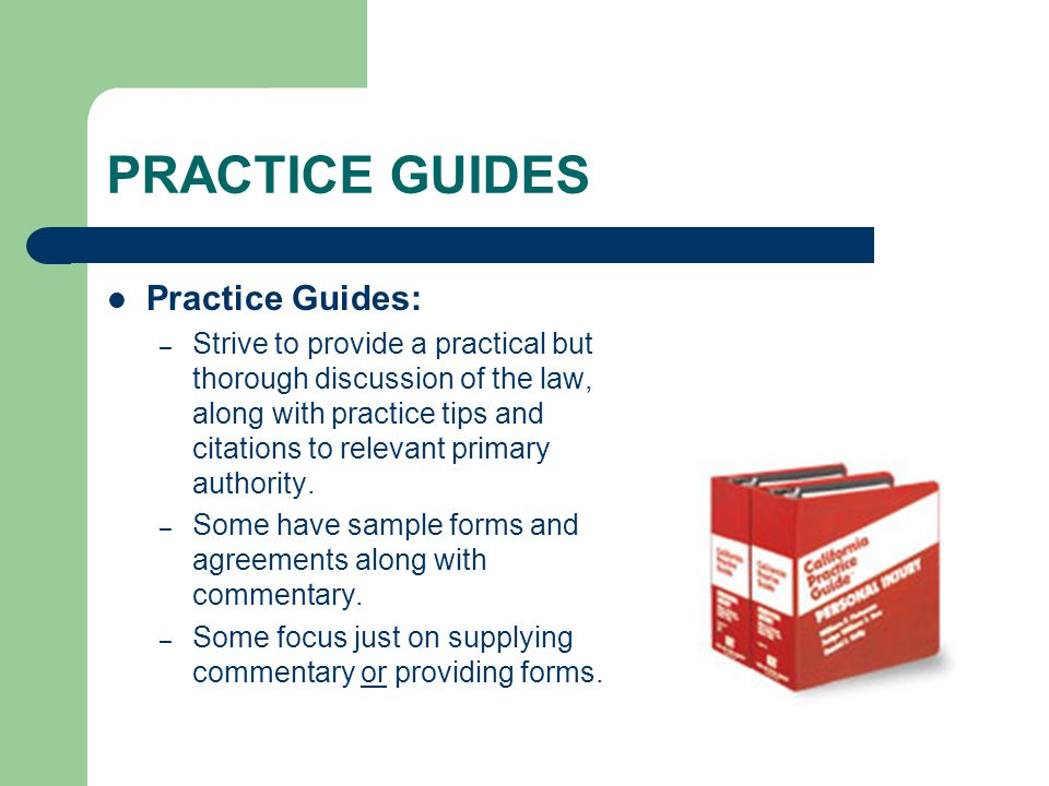 PRACTICE GUIDES Practice Guides: – Strive to provide a practical but thorough discussion of the law, along with practice tips and citations to relevan