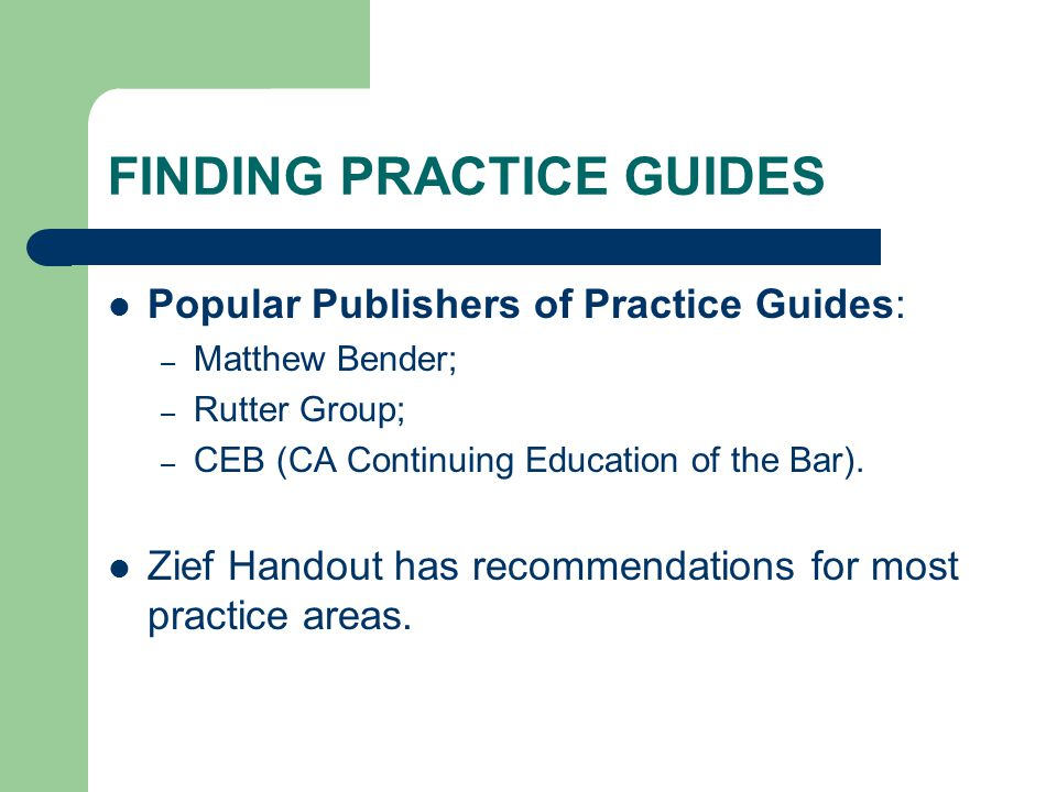 FINDING PRACTICE GUIDES Popular Publishers of Practice Guides: – Matthew Bender; – Rutter Group; – CEB (CA Continuing Education of the Bar). Zief Hand