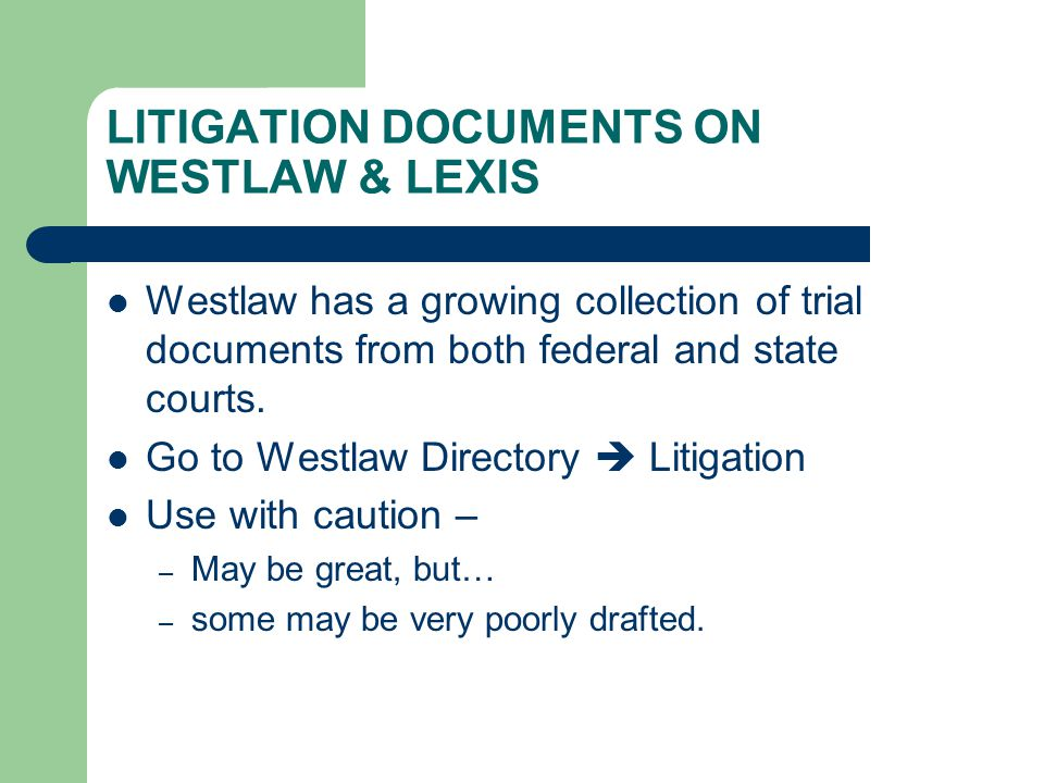 LITIGATION DOCUMENTS ON WESTLAW & LEXIS Westlaw has a growing collection of trial documents from both federal and state courts. Go to Westlaw Director