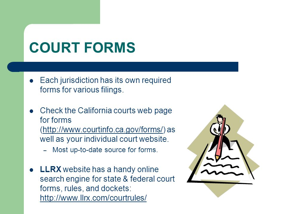 COURT FORMS Each jurisdiction has its own required forms for various filings. Check the California courts web page for forms (http://www.courtinfo.ca.