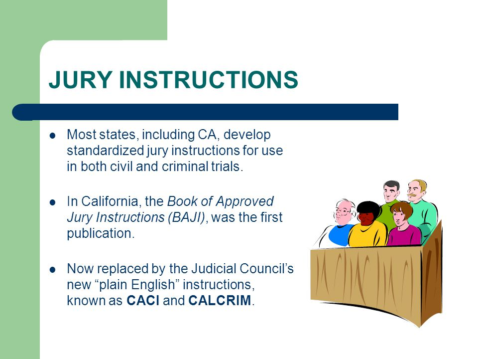 JURY INSTRUCTIONS Most states, including CA, develop standardized jury instructions for use in both civil and criminal trials. In California, the Book