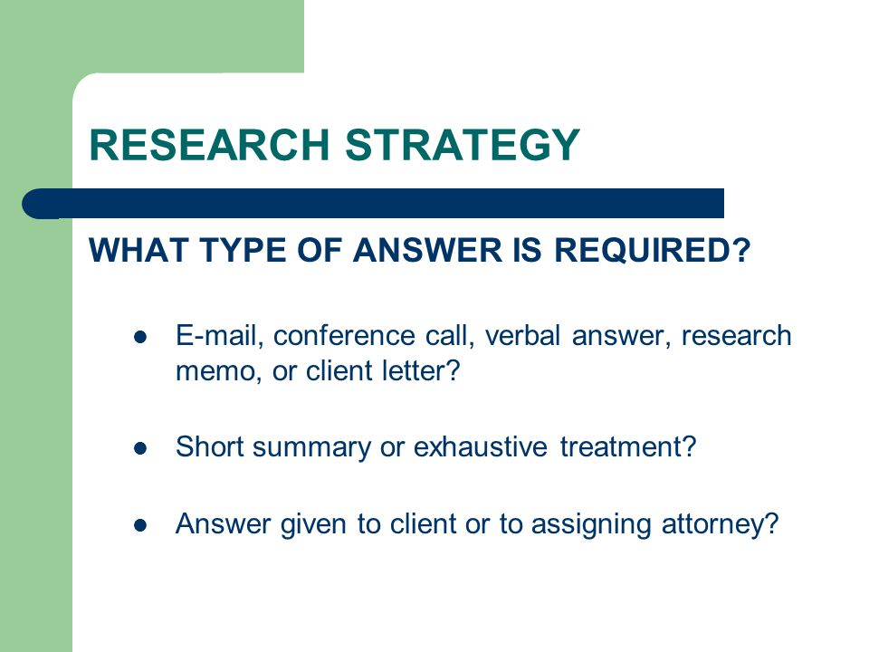 RESEARCH STRATEGY WHAT TYPE OF ANSWER IS REQUIRED? E-mail, conference call, verbal answer, research memo, or client letter? Short summary or exhaustiv