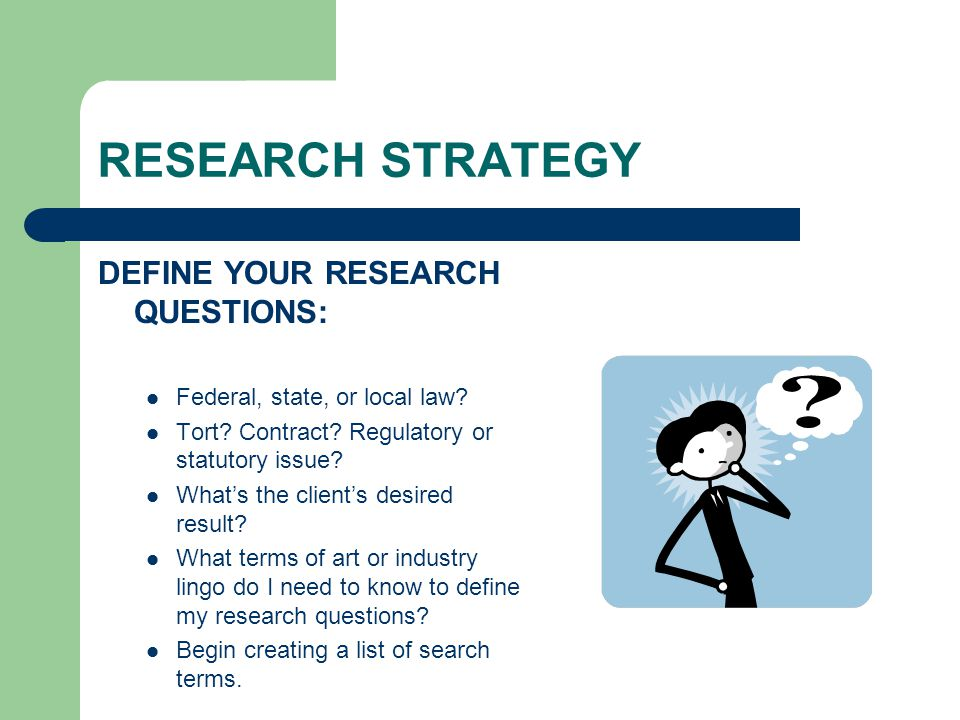 RESEARCH STRATEGY DEFINE YOUR RESEARCH QUESTIONS: Federal, state, or local law? Tort? Contract? Regulatory or statutory issue? What's the client's des