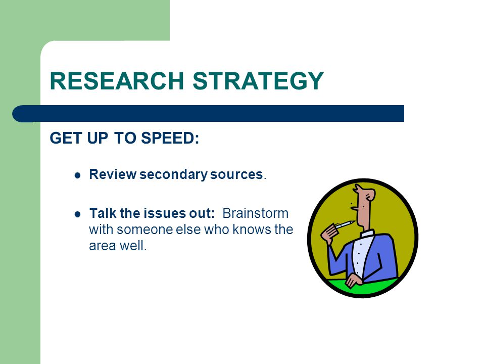 RESEARCH STRATEGY GET UP TO SPEED: Review secondary sources. Talk the issues out: Brainstorm with someone else who knows the area well.