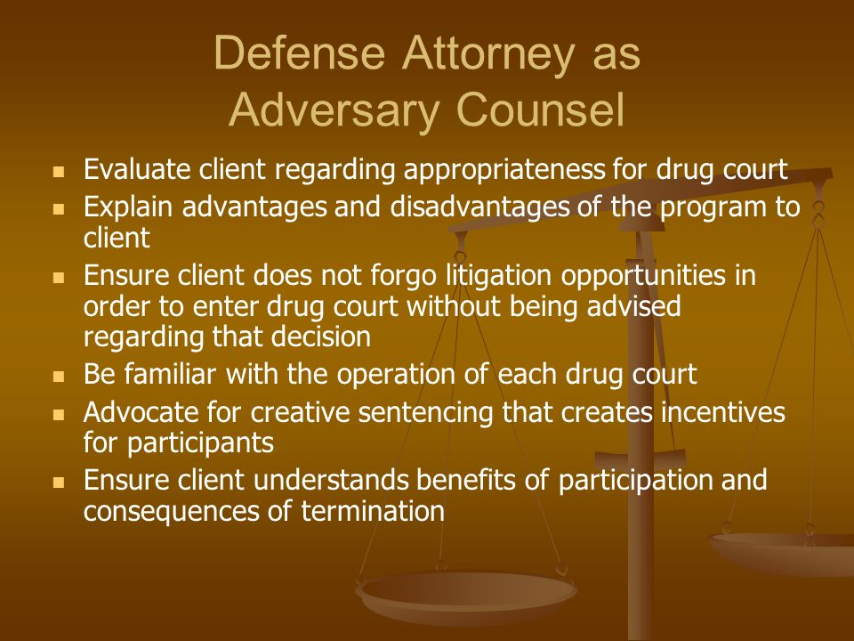 Defense Attorney as Adversary Counsel Evaluate client regarding appropriateness for drug court Explain advantages and disadvantages of the program to client Ensure client does not forgo litigation opportunities in order to enter drug court without being advised regarding that decision Be familiar with the operation of each drug court Advocate for creative sentencing that creates incentives for participants Ensure client understands benefits of participation and consequences of termination
