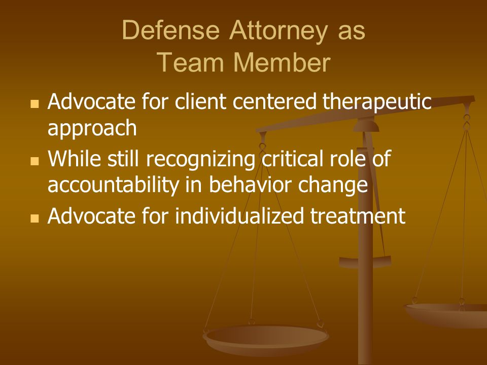 Defense Attorney as Team Member Advocate for client centered therapeutic approach While still recognizing critical role of accountability in behavior change Advocate for individualized treatment