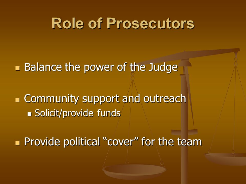 Role of Prosecutors Balance the power of the Judge Balance the power of the Judge Community support and outreach Community support and outreach Solicit/provide funds Solicit/provide funds Provide political cover for the team Provide political cover for the team