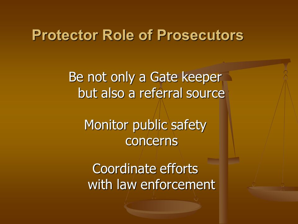 Be not only a Gate keeper but also a referral source but also a referral source Monitor public safety concerns concerns Coordinate efforts with law enforcement with law enforcement Protector Role of Prosecutors