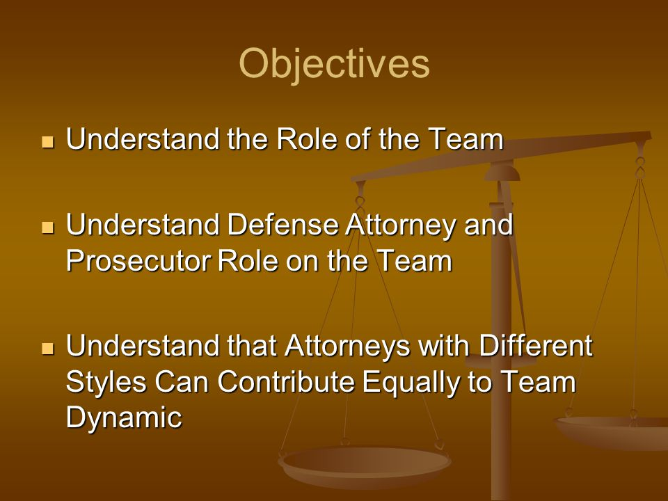Objectives Understand the Role of the Team Understand the Role of the Team Understand Defense Attorney and Prosecutor Role on the Team Understand Defense Attorney and Prosecutor Role on the Team Understand that Attorneys with Different Styles Can Contribute Equally to Team Dynamic Understand that Attorneys with Different Styles Can Contribute Equally to Team Dynamic