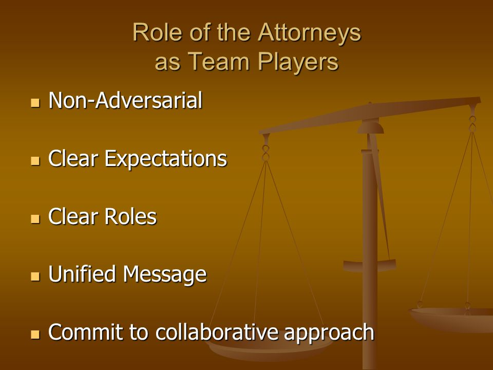 Role of the Attorneys as Team Players Non-Adversarial Non-Adversarial Clear Expectations Clear Expectations Clear Roles Clear Roles Unified Message Unified Message Commit to collaborative approach Commit to collaborative approach