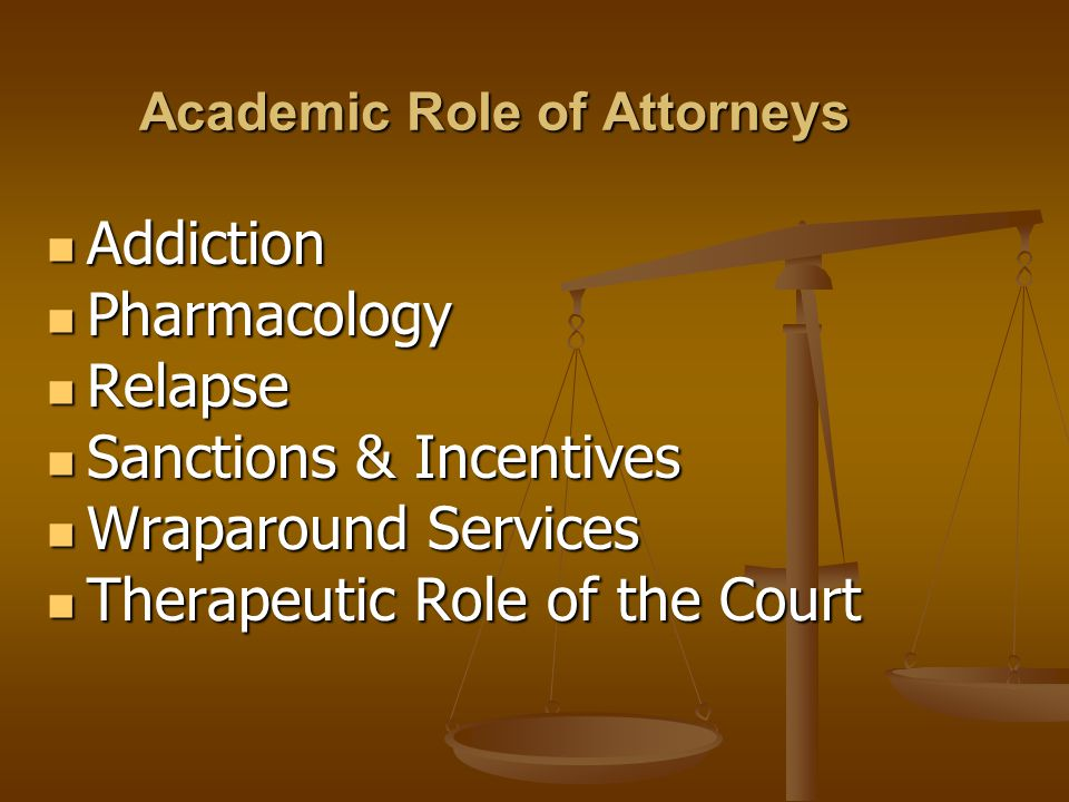 Addiction Addiction Pharmacology Pharmacology Relapse Relapse Sanctions & Incentives Sanctions & Incentives Wraparound Services Wraparound Services Therapeutic Role of the Court Therapeutic Role of the Court Academic Role of Attorneys