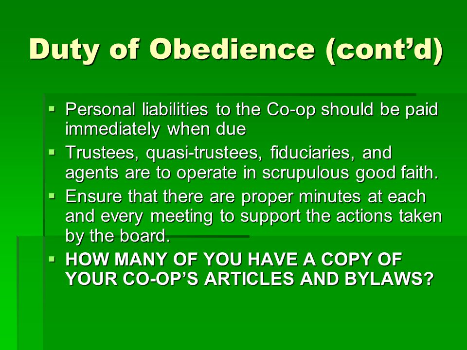 Duty of Obedience (cont'd)  Personal liabilities to the Co-op should be paid immediately when due  Trustees, quasi-trustees, fiduciaries, and agents are to operate in scrupulous good faith.