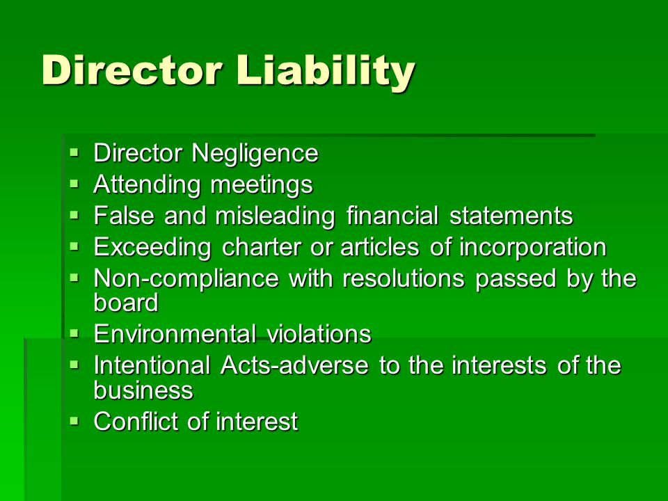 Director Liability  Director Negligence  Attending meetings  False and misleading financial statements  Exceeding charter or articles of incorporation  Non-compliance with resolutions passed by the board  Environmental violations  Intentional Acts-adverse to the interests of the business  Conflict of interest