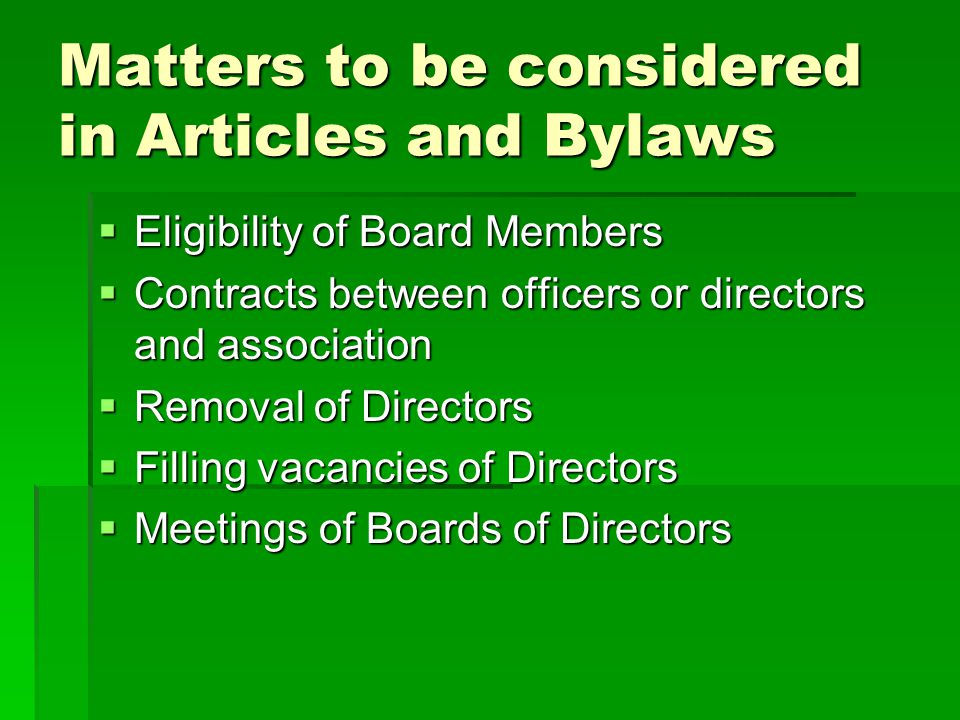 Matters to be considered in Articles and Bylaws  Eligibility of Board Members  Contracts between officers or directors and association  Removal of Directors  Filling vacancies of Directors  Meetings of Boards of Directors