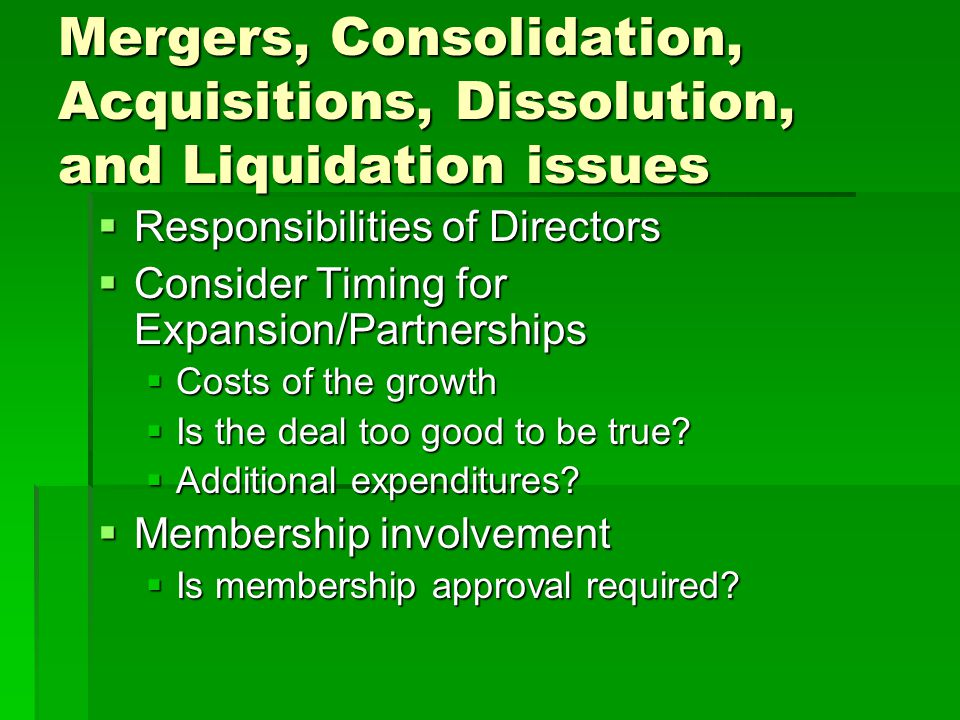Mergers, Consolidation, Acquisitions, Dissolution, and Liquidation issues  Responsibilities of Directors  Consider Timing for Expansion/Partnerships  Costs of the growth  Is the deal too good to be true.