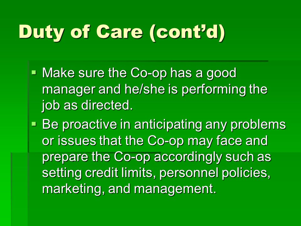Duty of Care (cont'd)  Make sure the Co-op has a good manager and he/she is performing the job as directed.
