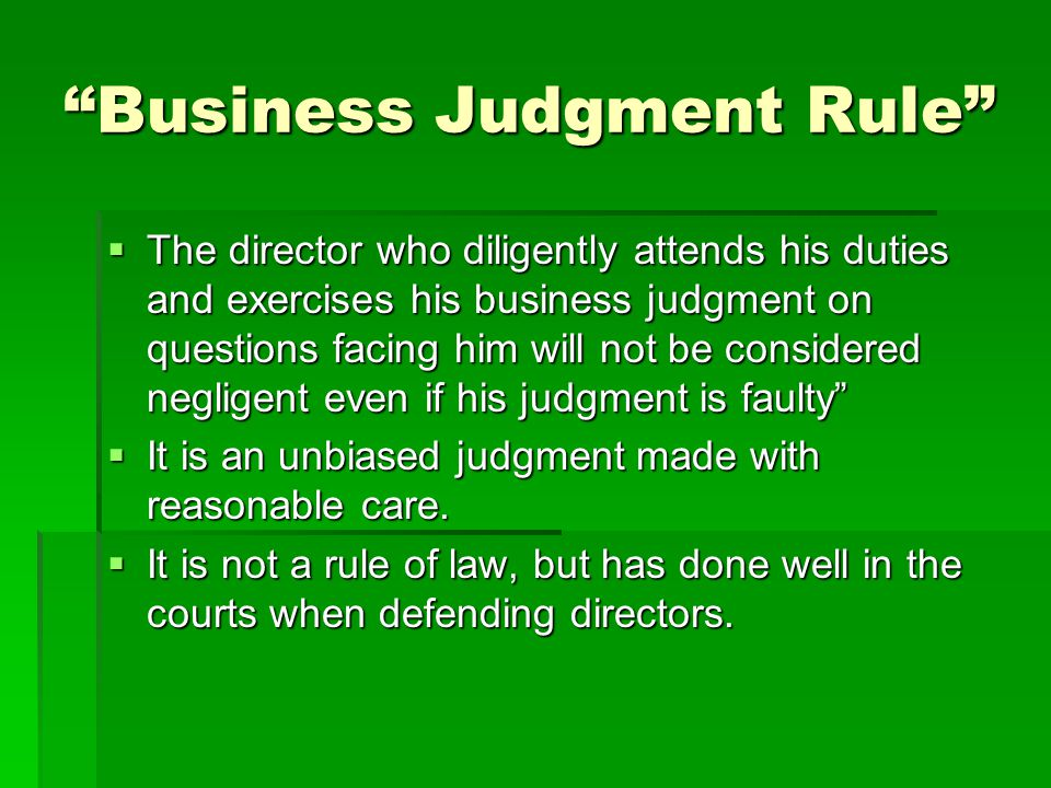 Business Judgment Rule  The director who diligently attends his duties and exercises his business judgment on questions facing him will not be considered negligent even if his judgment is faulty  It is an unbiased judgment made with reasonable care.