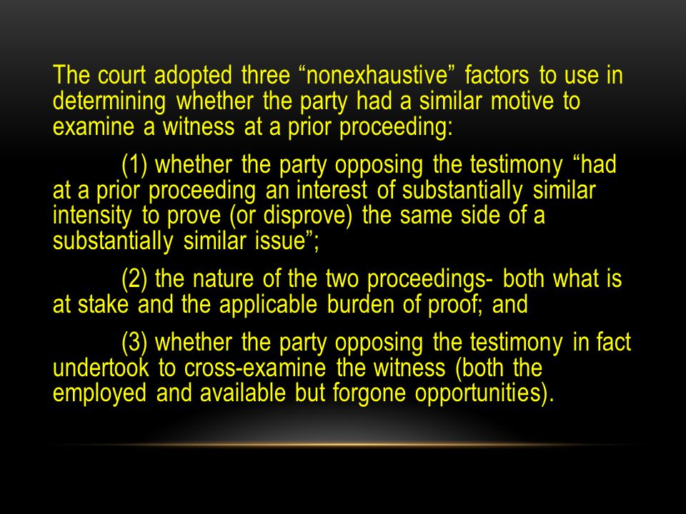 The court adopted three nonexhaustive factors to use in determining whether the party had a similar motive to examine a witness at a prior proceeding: (1) whether the party opposing the testimony had at a prior proceeding an interest of substantially similar intensity to prove (or disprove) the same side of a substantially similar issue ; (2) the nature of the two proceedings- both what is at stake and the applicable burden of proof; and (3) whether the party opposing the testimony in fact undertook to cross-examine the witness (both the employed and available but forgone opportunities).