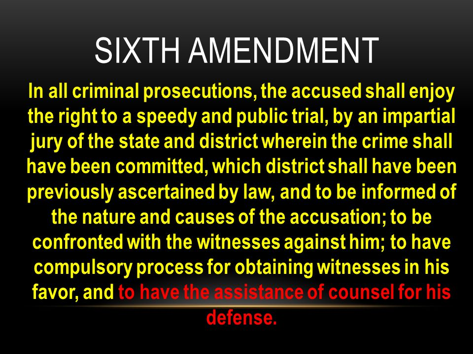 In all criminal prosecutions, the accused shall enjoy the right to a speedy and public trial, by an impartial jury of the state and district wherein the crime shall have been committed, which district shall have been previously ascertained by law, and to be informed of the nature and causes of the accusation; to be confronted with the witnesses against him; to have compulsory process for obtaining witnesses in his favor, and to have the assistance of counsel for his defense.
