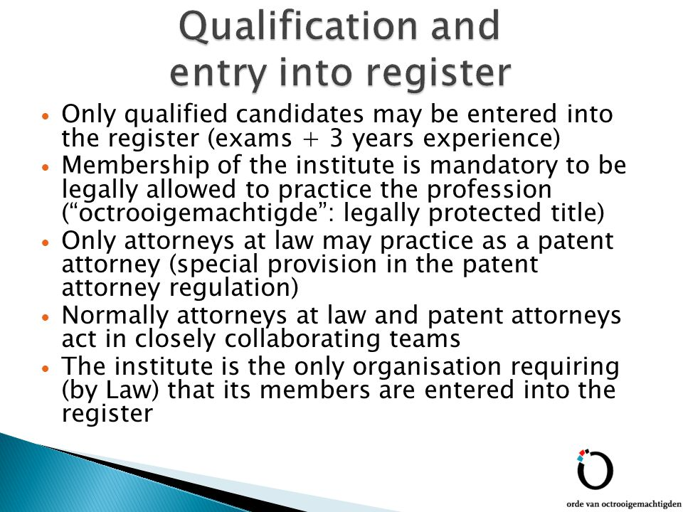 Only qualified candidates may be entered into the register (exams + 3 years experience) Membership of the institute is mandatory to be legally allowed to practice the profession ( octrooigemachtigde : legally protected title) Only attorneys at law may practice as a patent attorney (special provision in the patent attorney regulation) Normally attorneys at law and patent attorneys act in closely collaborating teams The institute is the only organisation requiring (by Law) that its members are entered into the register