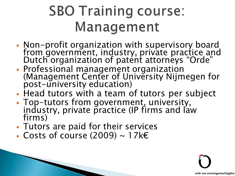 Non-profit organization with supervisory board from government, industry, private practice and Dutch organization of patent attorneys Orde Professional management organization (Management Center of University Nijmegen for post-university education) Head tutors with a team of tutors per subject Top-tutors from government, university, industry, private practice (IP firms and law firms) Tutors are paid for their services Costs of course (2009) ~ 17k€