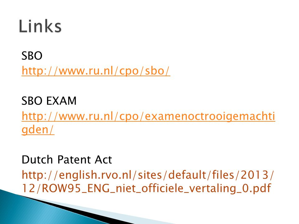 SBO http://www.ru.nl/cpo/sbo/ SBO EXAM http://www.ru.nl/cpo/examenoctrooigemachti gden/ Dutch Patent Act http://english.rvo.nl/sites/default/files/2013/ 12/ROW95_ENG_niet_officiele_vertaling_0.pdf