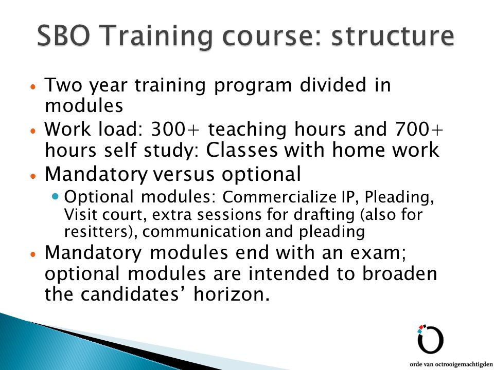 Two year training program divided in modules Work load: 300+ teaching hours and 700+ hours self study: Classes with home work Mandatory versus optional Optional modules: Commercialize IP, Pleading, Visit court, extra sessions for drafting (also for resitters), communication and pleading Mandatory modules end with an exam; optional modules are intended to broaden the candidates' horizon.