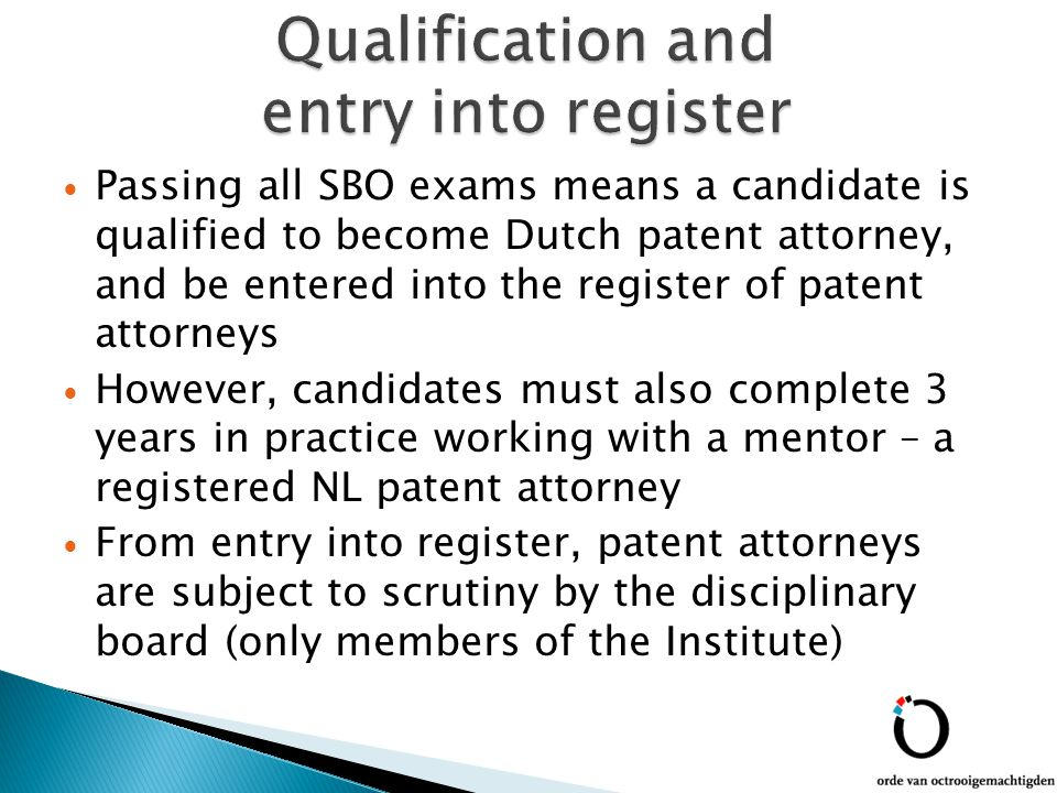 Passing all SBO exams means a candidate is qualified to become Dutch patent attorney, and be entered into the register of patent attorneys However, candidates must also complete 3 years in practice working with a mentor – a registered NL patent attorney From entry into register, patent attorneys are subject to scrutiny by the disciplinary board (only members of the Institute)