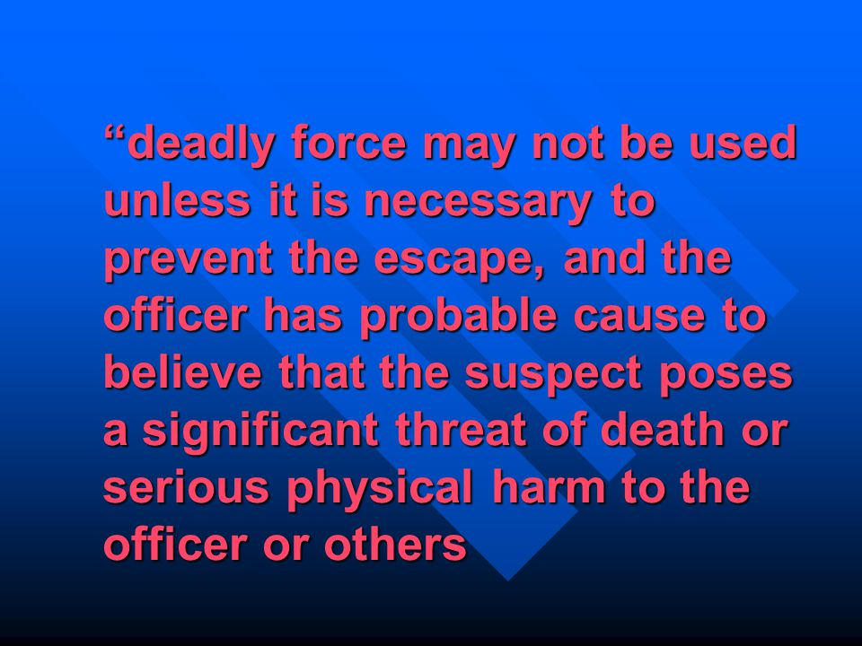 deadly force may not be used unless it is necessary to prevent the escape, and the officer has probable cause to believe that the suspect poses a significant threat of death or serious physical harm to the officer or others