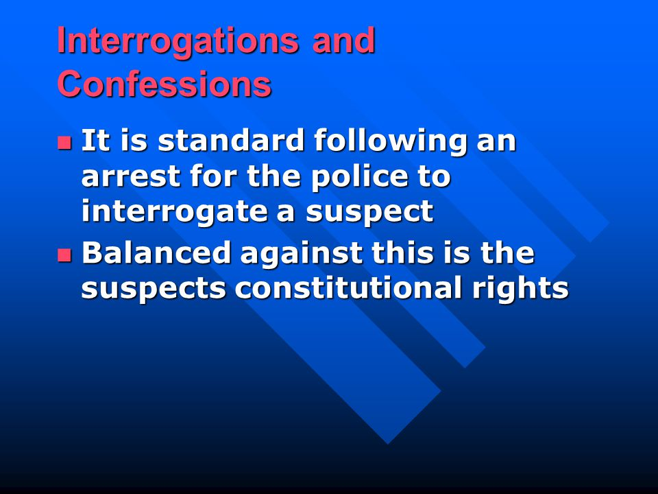 Interrogations and Confessions It is standard following an arrest for the police to interrogate a suspect It is standard following an arrest for the police to interrogate a suspect Balanced against this is the suspects constitutional rights Balanced against this is the suspects constitutional rights