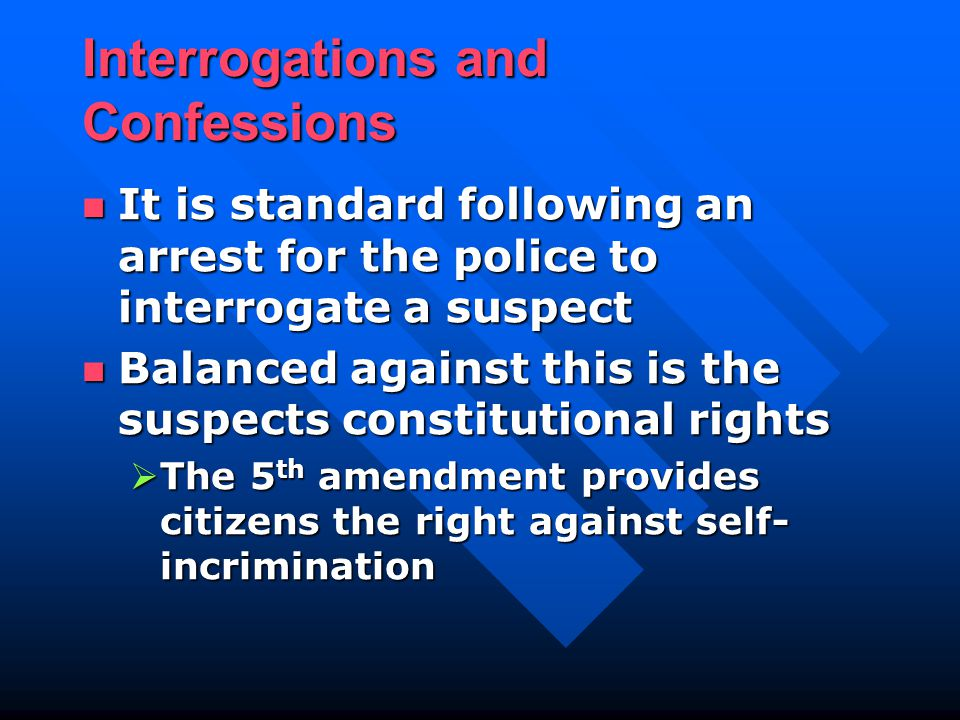 Interrogations and Confessions It is standard following an arrest for the police to interrogate a suspect It is standard following an arrest for the police to interrogate a suspect Balanced against this is the suspects constitutional rights Balanced against this is the suspects constitutional rights  The 5 th amendment provides citizens the right against self- incrimination