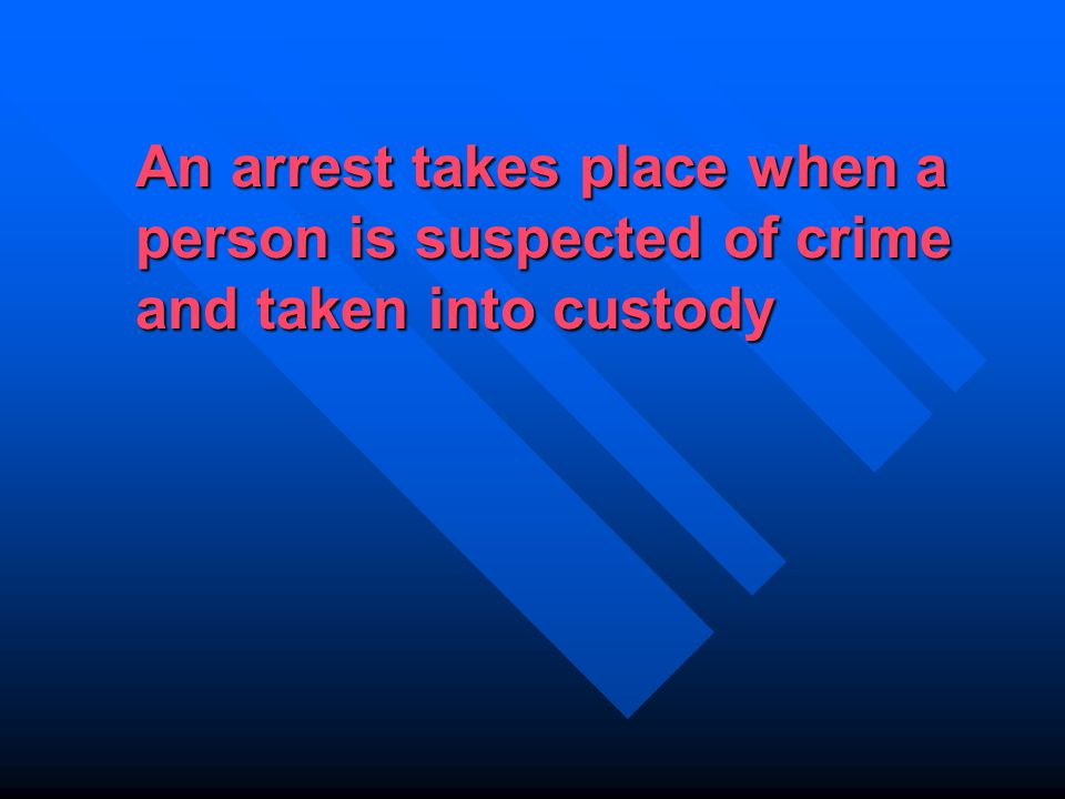 An arrest takes place when a person is suspected of crime and taken into custody