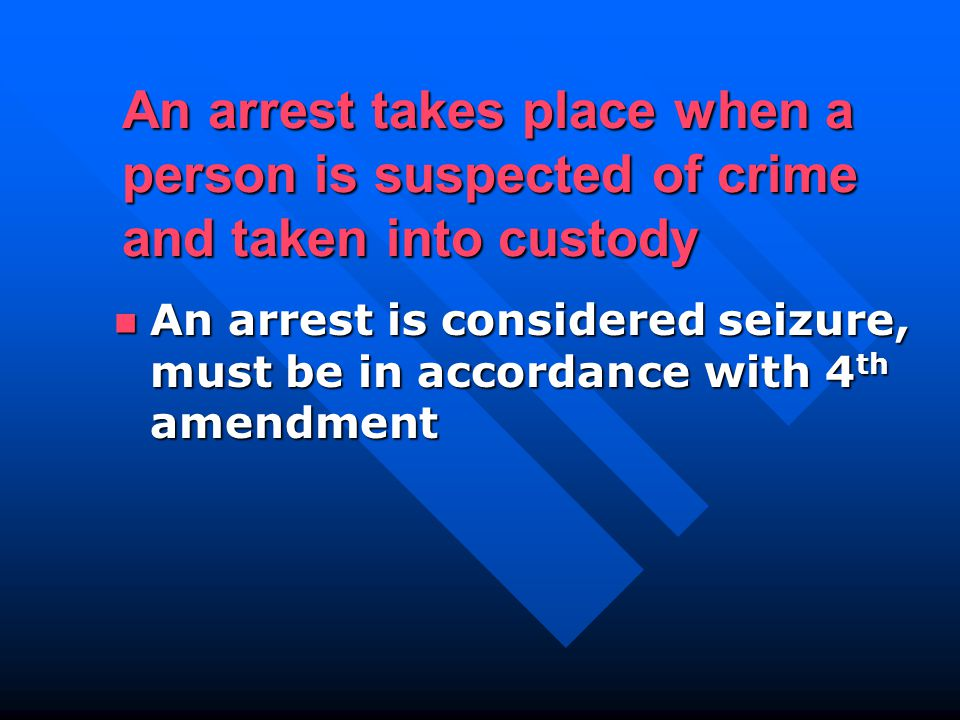 An arrest is considered seizure, must be in accordance with 4 th amendment An arrest is considered seizure, must be in accordance with 4 th amendment