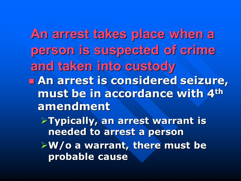 An arrest takes place when a person is suspected of crime and taken into custody An arrest is considered seizure, must be in accordance with 4 th amendment An arrest is considered seizure, must be in accordance with 4 th amendment  Typically, an arrest warrant is needed to arrest a person  W/o a warrant, there must be probable cause