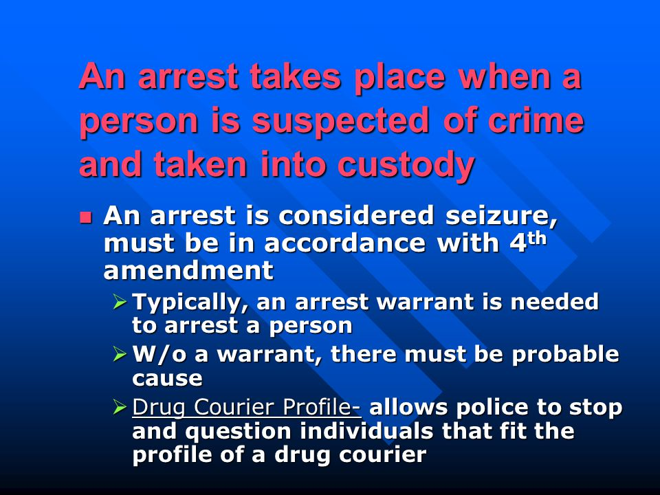 An arrest takes place when a person is suspected of crime and taken into custody An arrest is considered seizure, must be in accordance with 4 th amendment An arrest is considered seizure, must be in accordance with 4 th amendment  Typically, an arrest warrant is needed to arrest a person  W/o a warrant, there must be probable cause  Drug Courier Profile- allows police to stop and question individuals that fit the profile of a drug courier