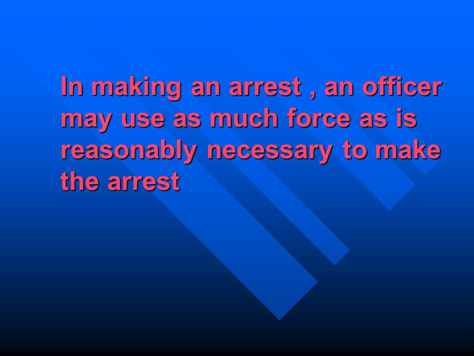 In making an arrest, an officer may use as much force as is reasonably necessary to make the arrest