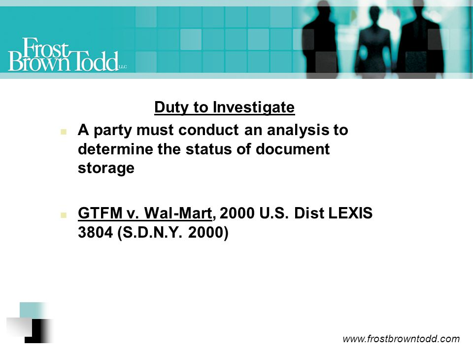 www.frostbrowntodd.com Duty to Investigate A party must conduct an analysis to determine the status of document storage GTFM v.