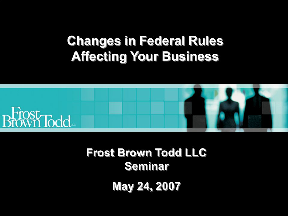 www.frostbrowntodd.com Changes in Federal Rules Affecting Your Business Frost Brown Todd LLC Seminar May 24, 2007 Frost Brown Todd LLC Seminar May 24, 2007